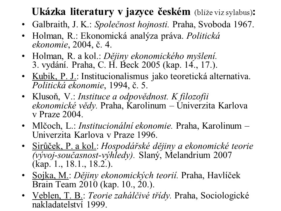 Ukázka literatury v jazyce českém (blíže viz sylabus) : Galbraith, J. K.: Společnost hojnosti. Praha, Svoboda 1967. Holman, R.: Ekonomická analýza prá