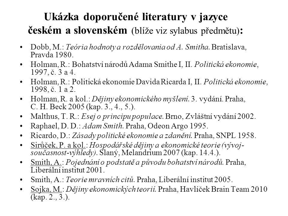 Ukázka doporučené literatury v jazyce českém a slovenském (blíže viz sylabus předmětu) : Dobb, M.: Teória hodnoty a rozdělovania od A. Smitha. Bratisl