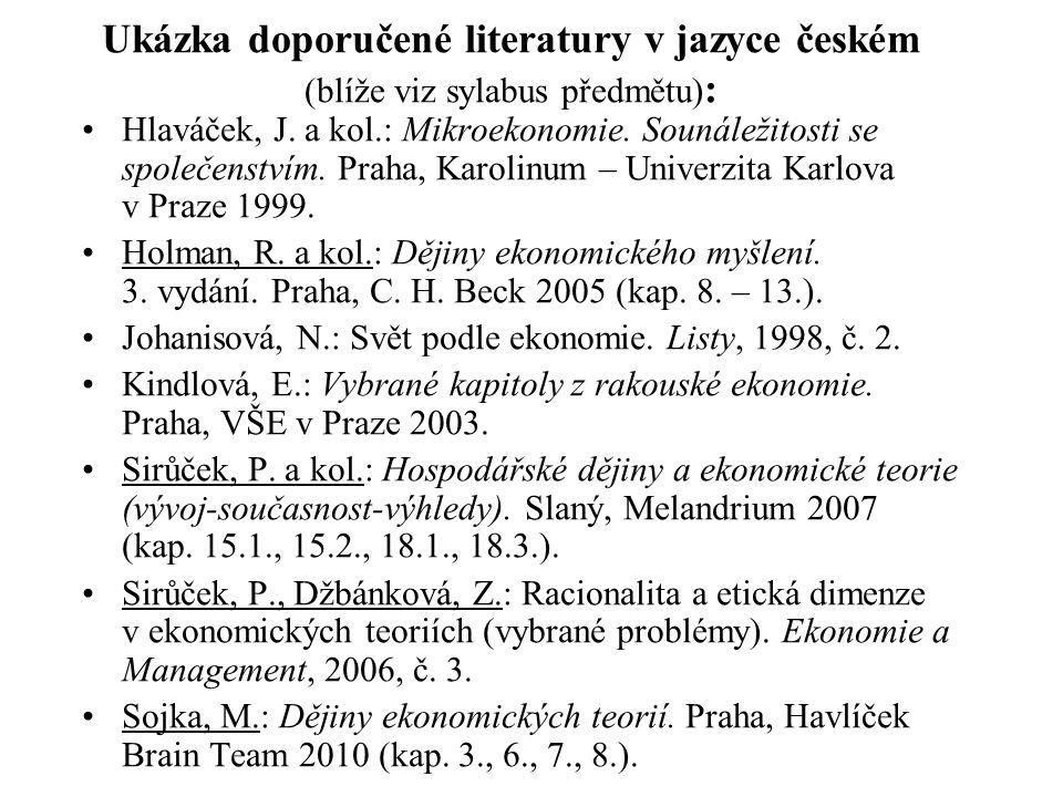 Ukázka doporučené literatury v jazyce českém (blíže viz sylabus předmětu) : Hlaváček, J. a kol.: Mikroekonomie. Sounáležitosti se společenstvím. Praha