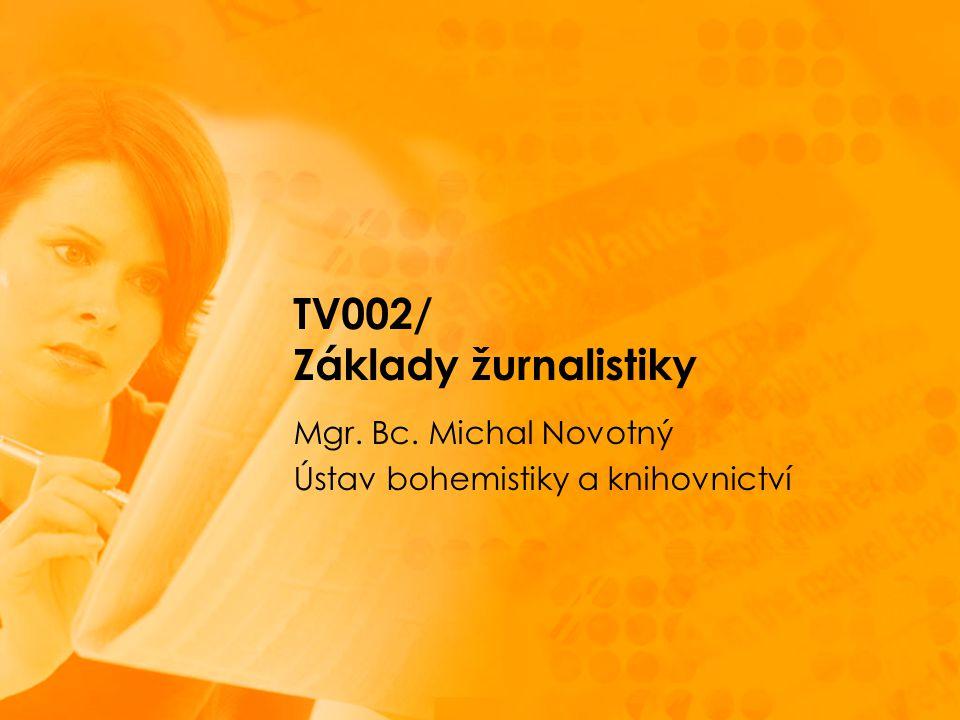 TV002/ Základy žurnalistiky Mgr. Bc. Michal Novotný Ústav bohemistiky a knihovnictví