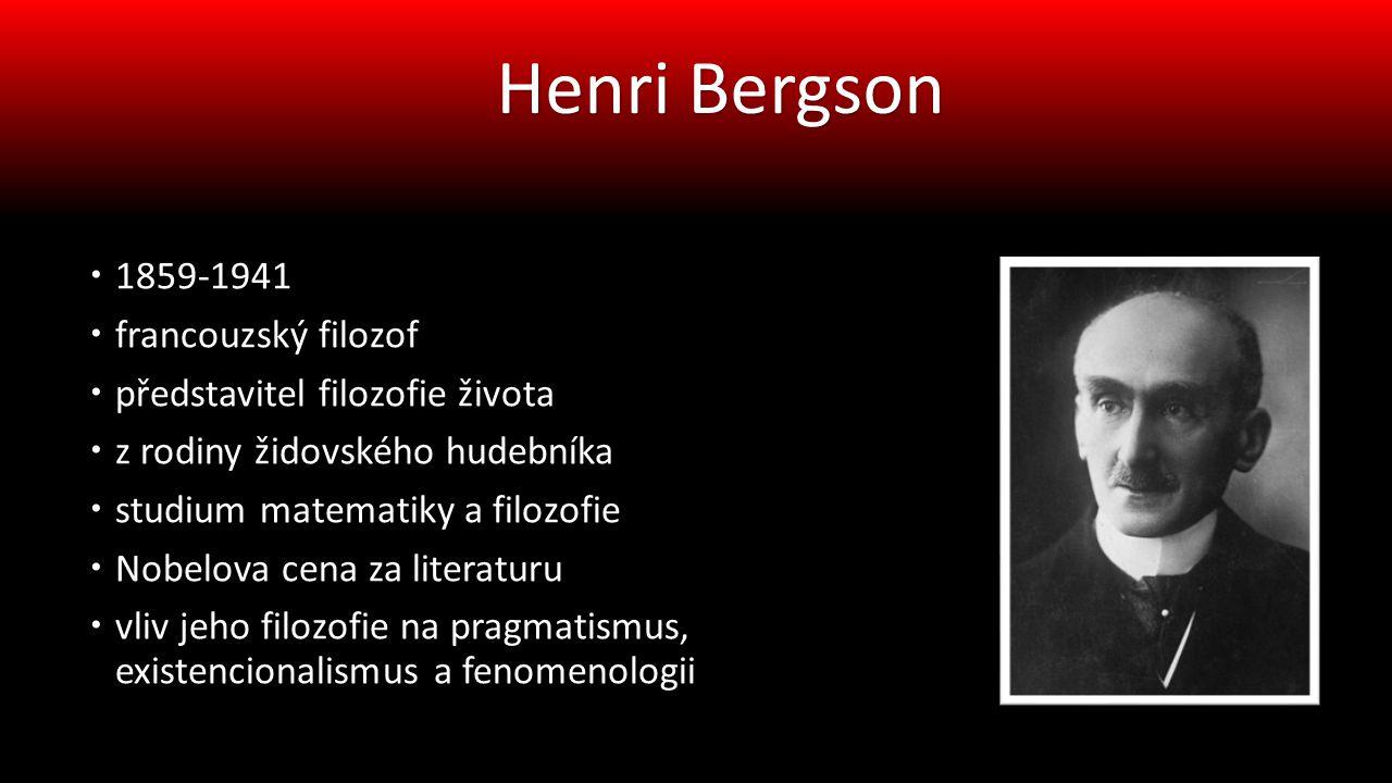  1859-1941  francouzský filozof  představitel filozofie života  z rodiny židovského hudebníka  studium matematiky a filozofie  Nobelova cena za literaturu  vliv jeho filozofie na pragmatismus, existencionalismus a fenomenologii Henri Bergson