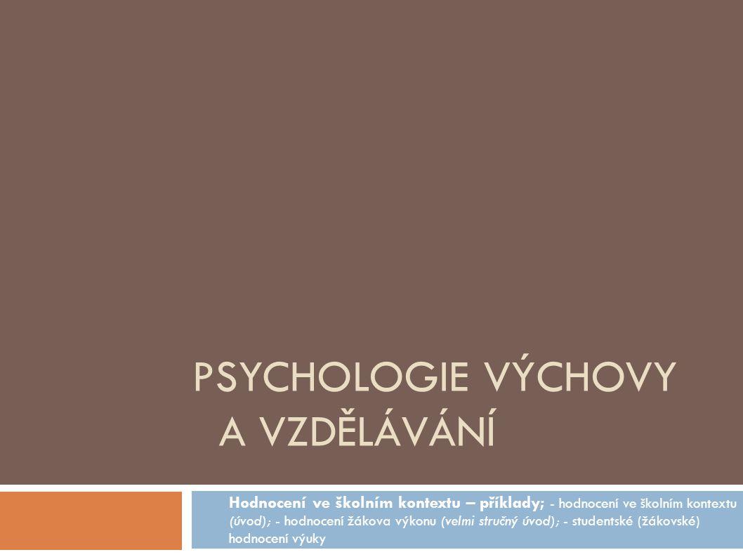 PSYCHOLOGIE VÝCHOVY A VZDĚLÁVÁNÍ Hodnocení ve školním kontextu – příklady; - hodnocení ve školním kontextu (úvod); - hodnocení žákova výkonu (velmi stručný úvod); - studentské (žákovské) hodnocení výuky