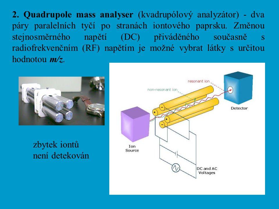 2. Quadrupole mass analyser (kvadrupólový analyzátor) - dva páry paralelních tyčí po stranách iontového paprsku. Změnou stejnosměrného napětí (DC) při