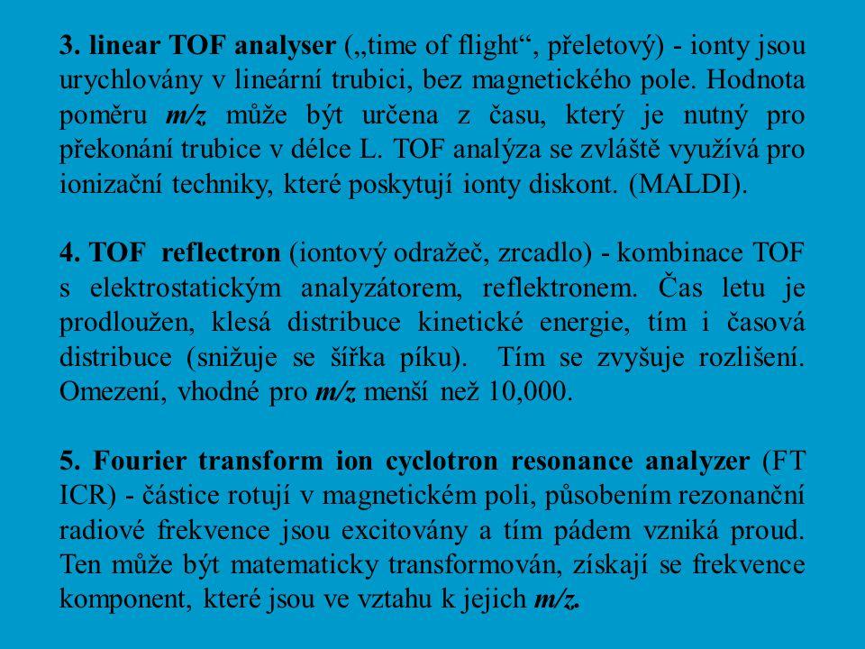 """3. linear TOF analyser (""""time of flight"""", přeletový) - ionty jsou urychlovány v lineární trubici, bez magnetického pole. Hodnota poměru m/z může být u"""