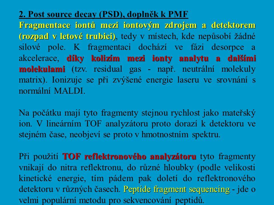 2. Post source decay (PSD), doplněk k PMF Fragmentace iontů mezi iontovým zdrojem a detektorem (rozpad v letové trubici) díky kolizím mezi ionty analy