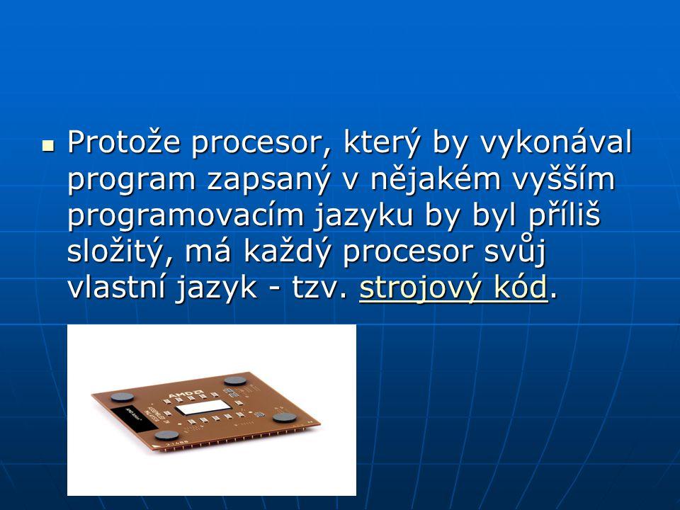 Protože procesor, který by vykonával program zapsaný v nějakém vyšším programovacím jazyku by byl příliš složitý, má každý procesor svůj vlastní jazyk - tzv.