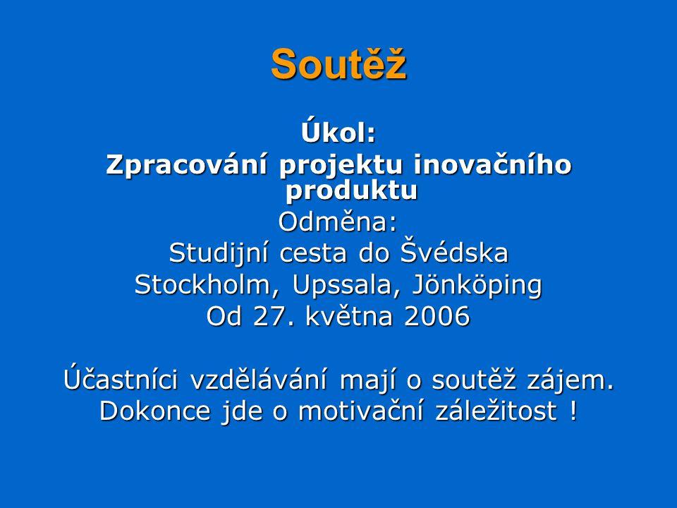 Soutěž Úkol: Zpracování projektu inovačního produktu Odměna: Studijní cesta do Švédska Stockholm, Upssala, Jönköping Od 27.