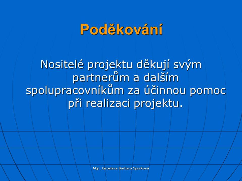 Mgr. Jaroslava Barbara Sporková Poděkování Nositelé projektu děkují svým partnerům a dalším spolupracovníkům za účinnou pomoc při realizaci projektu.