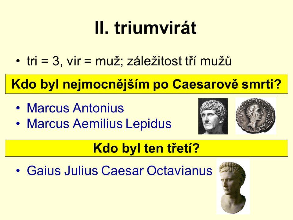 II. triumvirát tri = 3, vir = muž; záležitost tří mužů Marcus Antonius Marcus Aemilius Lepidus Gaius Julius Caesar Octavianus Kdo byl nejmocnějším po