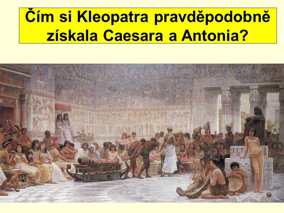 Čím si Kleopatra pravděpodobně získala Caesara a Antonia?