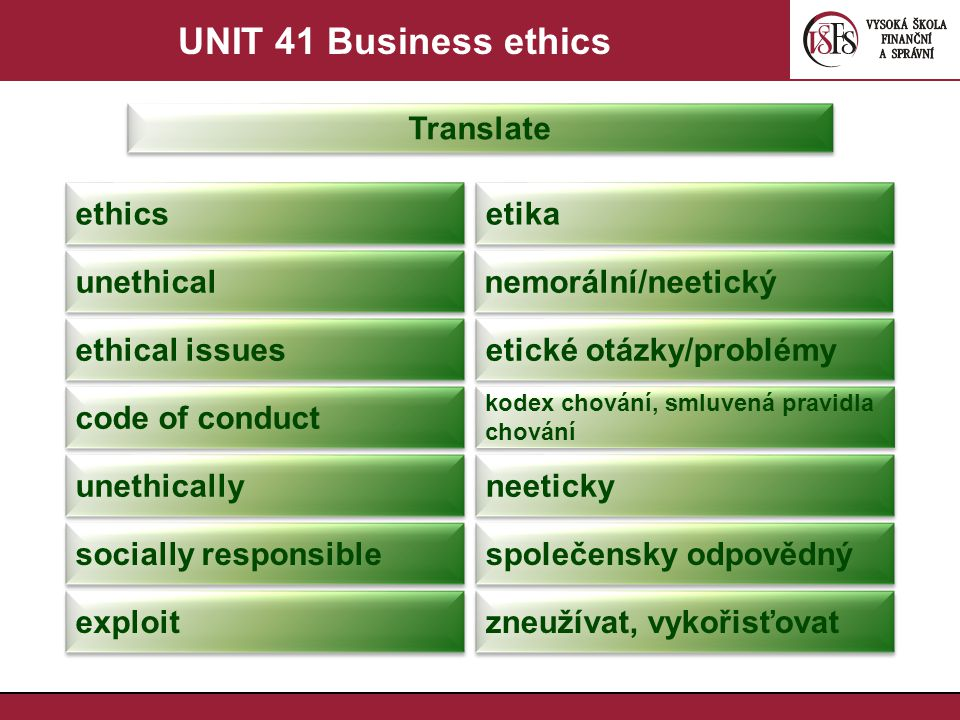 UNIT 41 Business ethics Translate ethics etika unethical nemorální/neetický ethical issues etické otázky/problémy code of conduct kodex chování, smluvená pravidla chování unethically neeticky socially responsible společensky odpovědný exploit zneužívat, vykořisťovat