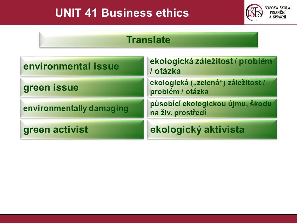 """UNIT 41 Business ethics Translate environmental issue ekologická záležitost / problém / otázka green issue ekologická (""""zelená ) záležitost / problém / otázka environmentally damaging působící ekologickou újmu, škodu na živ."""