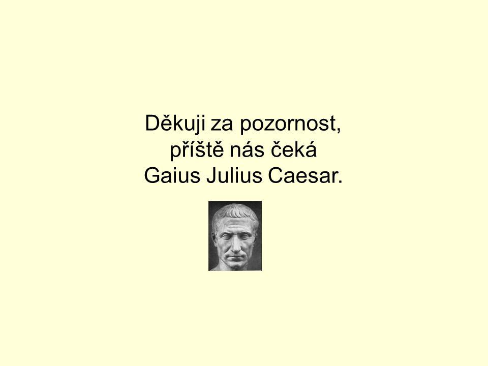 Děkuji za pozornost, příště nás čeká Gaius Julius Caesar.