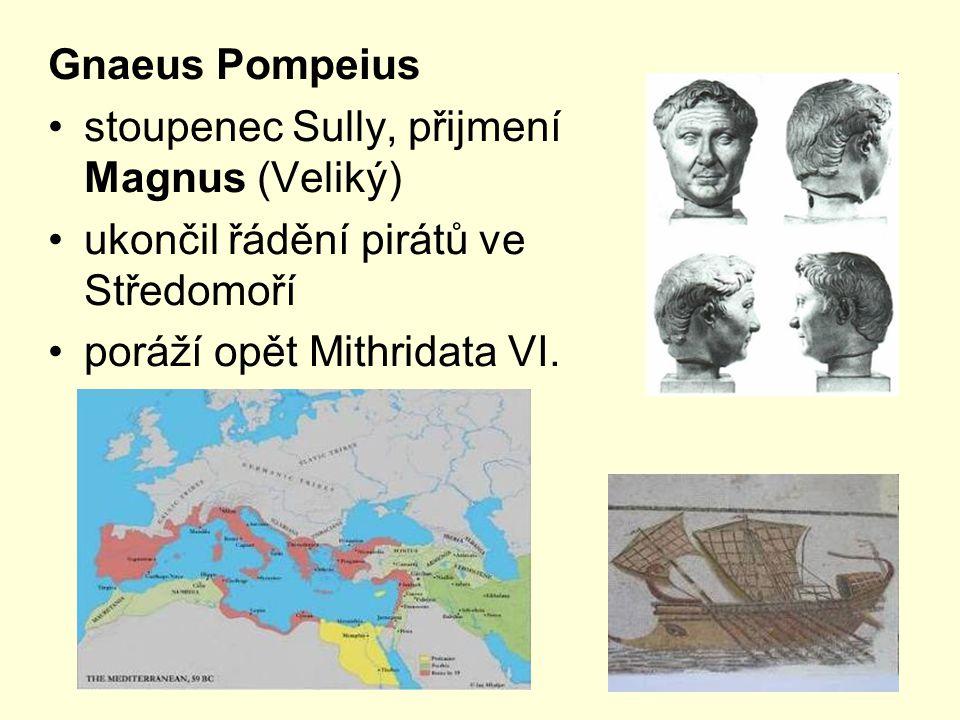 Gnaeus Pompeius stoupenec Sully, přijmení Magnus (Veliký) ukončil řádění pirátů ve Středomoří poráží opět Mithridata VI.