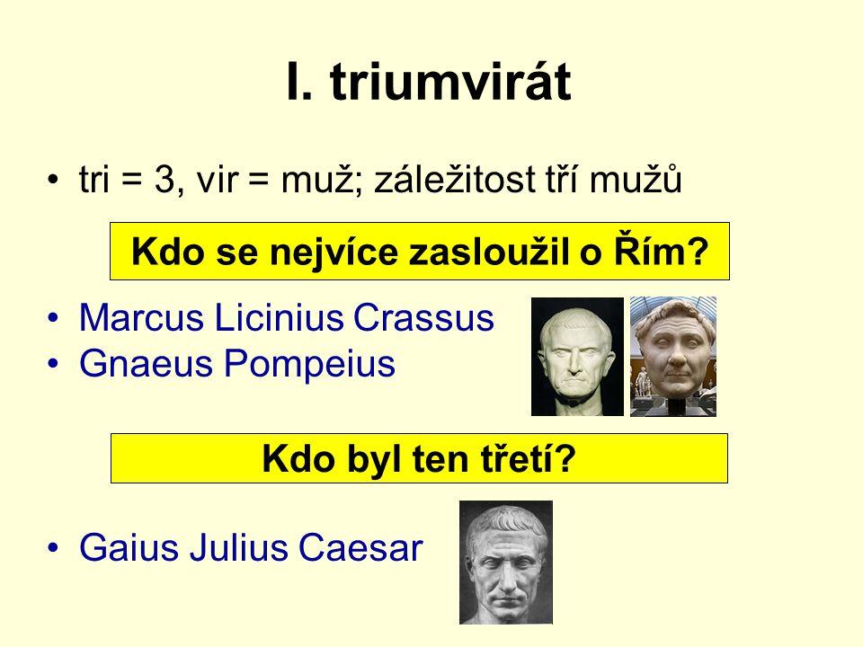 I. triumvirát tri = 3, vir = muž; záležitost tří mužů Marcus Licinius Crassus Gnaeus Pompeius Gaius Julius Caesar Kdo se nejvíce zasloužil o Řím? Kdo