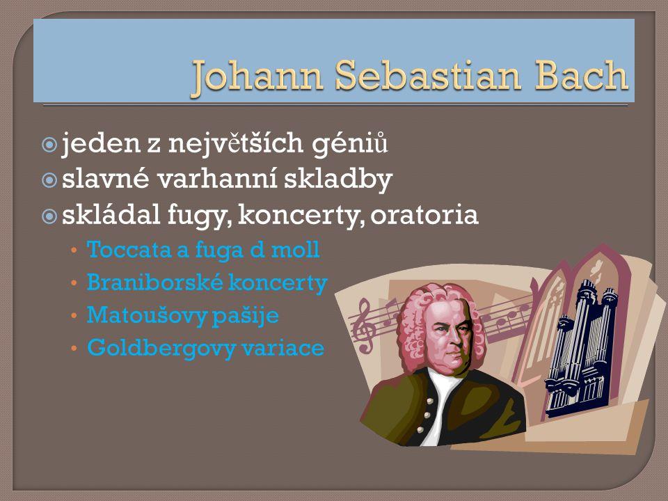  jeden z nejv ě tších géni ů  slavné varhanní skladby  skládal fugy, koncerty, oratoria Toccata a fuga d moll Braniborské koncerty Matoušovy pašije Goldbergovy variace