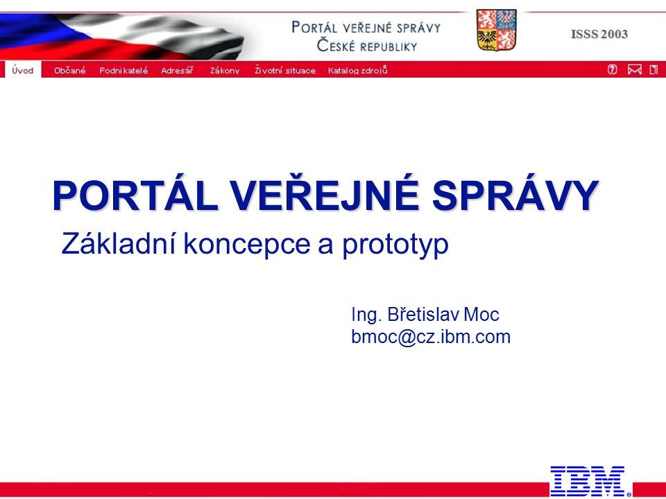 ISSS 2003 PORTÁL VEŘEJNÉ SPRÁVY PORTÁL VEŘEJNÉ SPRÁVY Základní koncepce a prototyp Ing. Břetislav Moc bmoc@cz.ibm.com