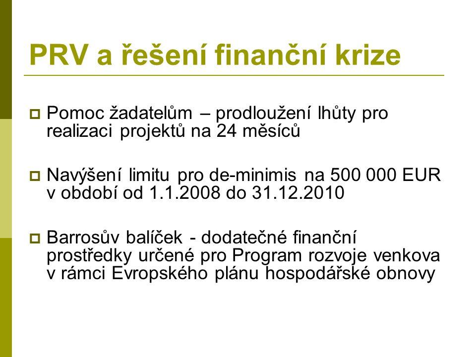 PRV a řešení finanční krize  Pomoc žadatelům – prodloužení lhůty pro realizaci projektů na 24 měsíců  Navýšení limitu pro de-minimis na 500 000 EUR v období od 1.1.2008 do 31.12.2010  Barrosův balíček - dodatečné finanční prostředky určené pro Program rozvoje venkova v rámci Evropského plánu hospodářské obnovy