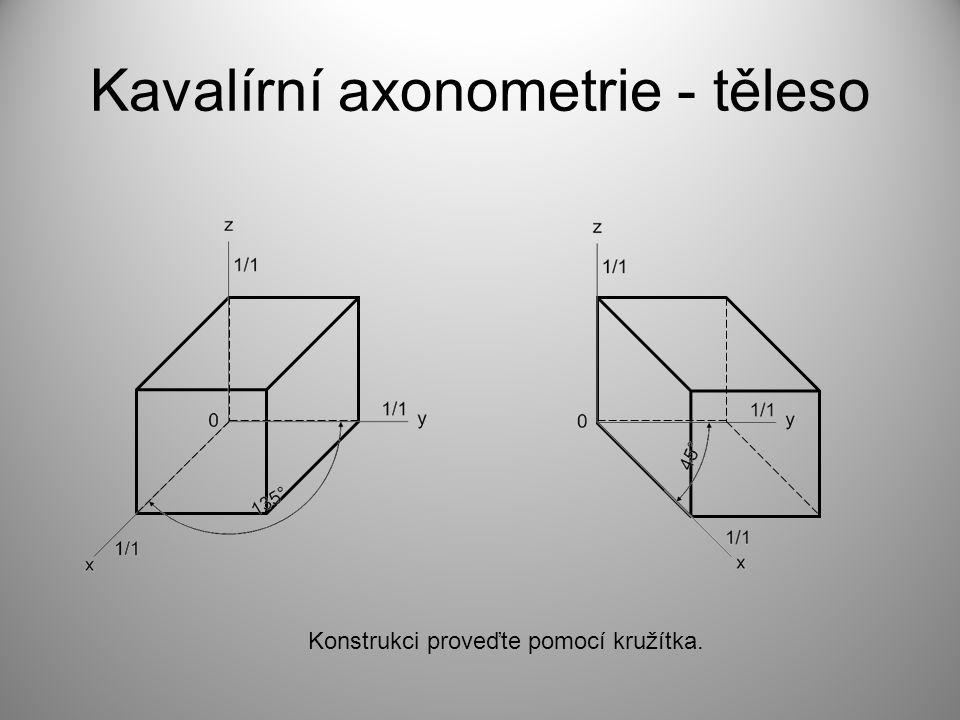 Kavalírní axonometrie - těleso Konstrukci proveďte pomocí kružítka.