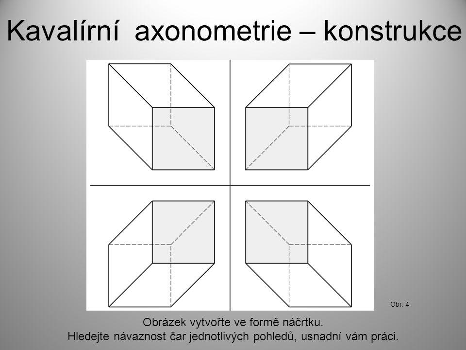 Kavalírní axonometrie – konstrukce Obrázek vytvořte ve formě náčrtku. Hledejte návaznost čar jednotlivých pohledů, usnadní vám práci. Obr. 4