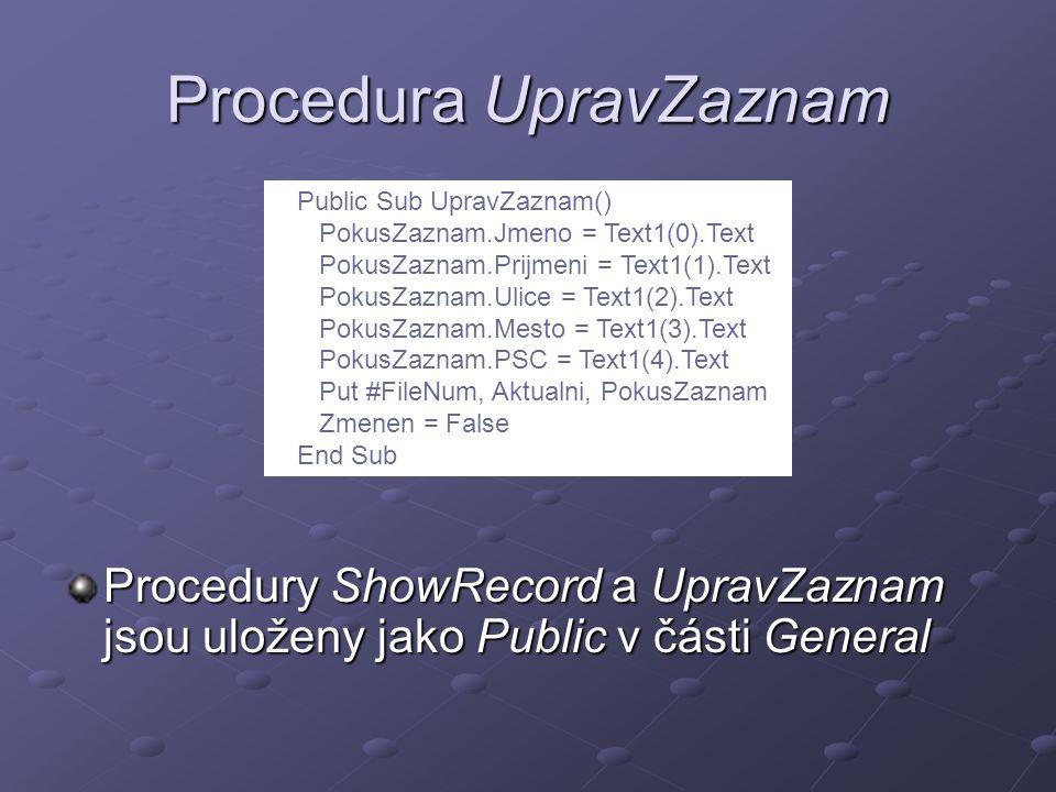 Procedura UpravZaznam Procedury ShowRecord a UpravZaznam jsou uloženy jako Public v části General Public Sub UpravZaznam() PokusZaznam.Jmeno = Text1(0).Text PokusZaznam.Prijmeni = Text1(1).Text PokusZaznam.Ulice = Text1(2).Text PokusZaznam.Mesto = Text1(3).Text PokusZaznam.PSC = Text1(4).Text Put #FileNum, Aktualni, PokusZaznam Zmenen = False End Sub