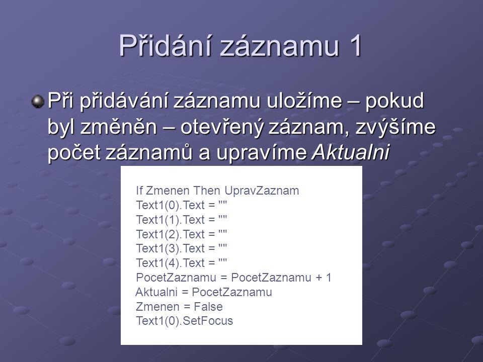 Přidání záznamu 1 Při přidávání záznamu uložíme – pokud byl změněn – otevřený záznam, zvýšíme počet záznamů a upravíme Aktualni If Zmenen Then UpravZaznam Text1(0).Text = Text1(1).Text = Text1(2).Text = Text1(3).Text = Text1(4).Text = PocetZaznamu = PocetZaznamu + 1 Aktualni = PocetZaznamu Zmenen = False Text1(0).SetFocus