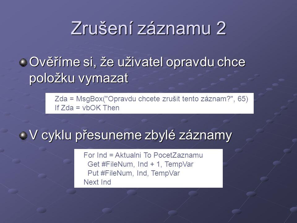 Zrušení záznamu 2 Ověříme si, že uživatel opravdu chce položku vymazat V cyklu přesuneme zbylé záznamy Zda = MsgBox( Opravdu chcete zrušit tento záznam , 65) If Zda = vbOK Then For Ind = Aktualni To PocetZaznamu Get #FileNum, Ind + 1, TempVar Put #FileNum, Ind, TempVar Next Ind