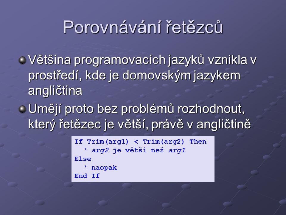 Porovnávání řetězců Většina programovacích jazyků vznikla v prostředí, kde je domovským jazykem angličtina Umějí proto bez problémů rozhodnout, který řetězec je větší, právě v angličtině If Trim(arg1) < Trim(arg2) Then ' arg2 je větší než arg1 Else ' naopak End If