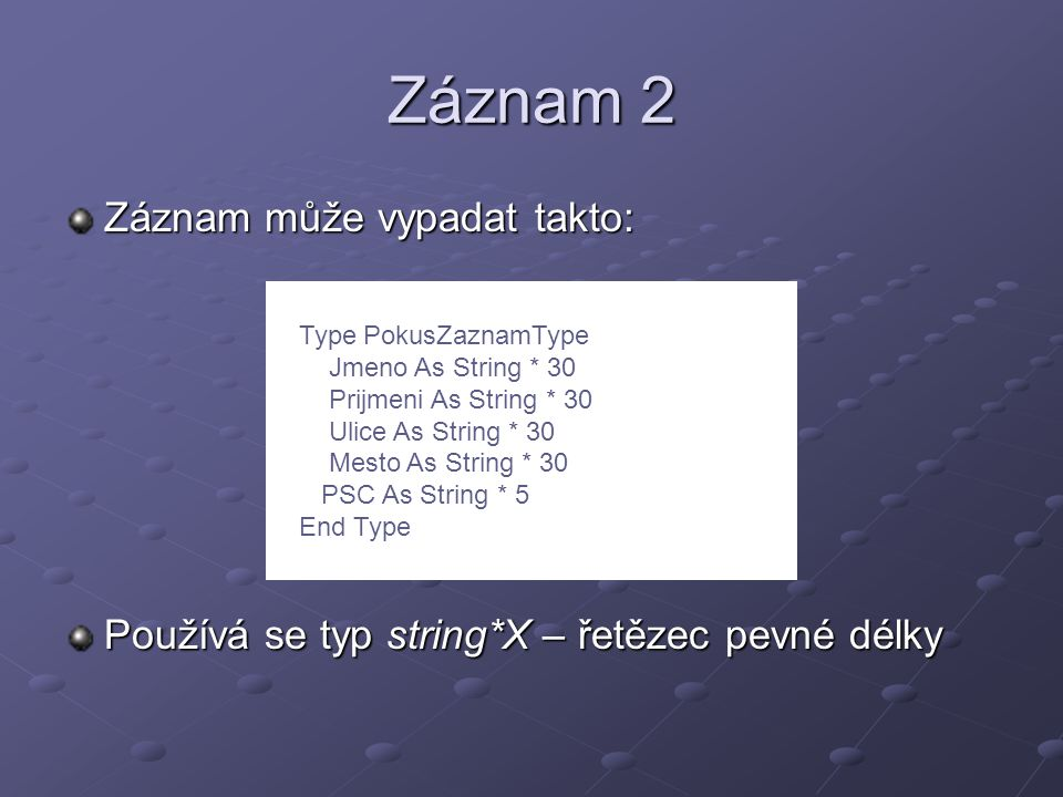 Záznam 2 Záznam může vypadat takto: Používá se typ string*X – řetězec pevné délky Type PokusZaznamType Jmeno As String * 30 Prijmeni As String * 30 Ulice As String * 30 Mesto As String * 30 PSC As String * 5 End Type