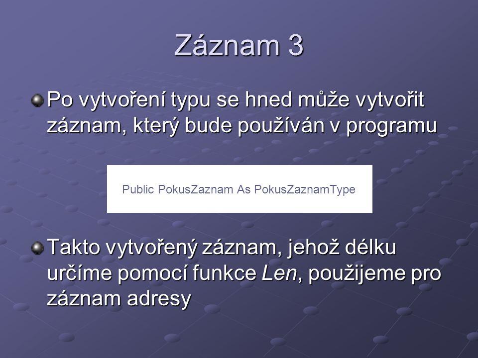 Záznam 3 Po vytvoření typu se hned může vytvořit záznam, který bude používán v programu Takto vytvořený záznam, jehož délku určíme pomocí funkce Len, použijeme pro záznam adresy Public PokusZaznam As PokusZaznamType