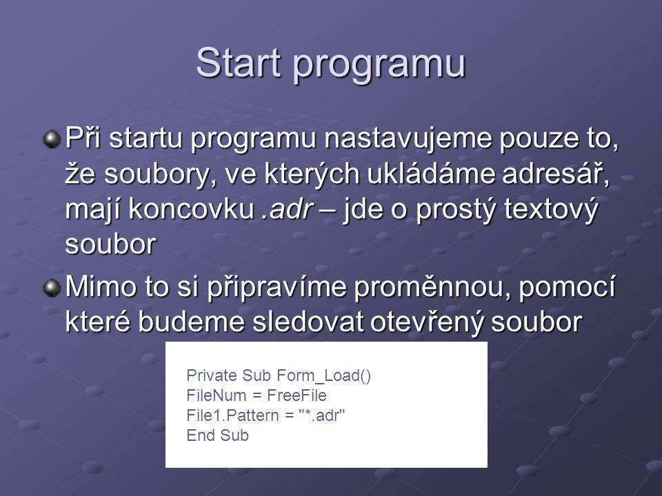 Start programu Při startu programu nastavujeme pouze to, že soubory, ve kterých ukládáme adresář, mají koncovku.adr – jde o prostý textový soubor Mimo to si připravíme proměnnou, pomocí které budeme sledovat otevřený soubor Private Sub Form_Load() FileNum = FreeFile File1.Pattern = *.adr End Sub
