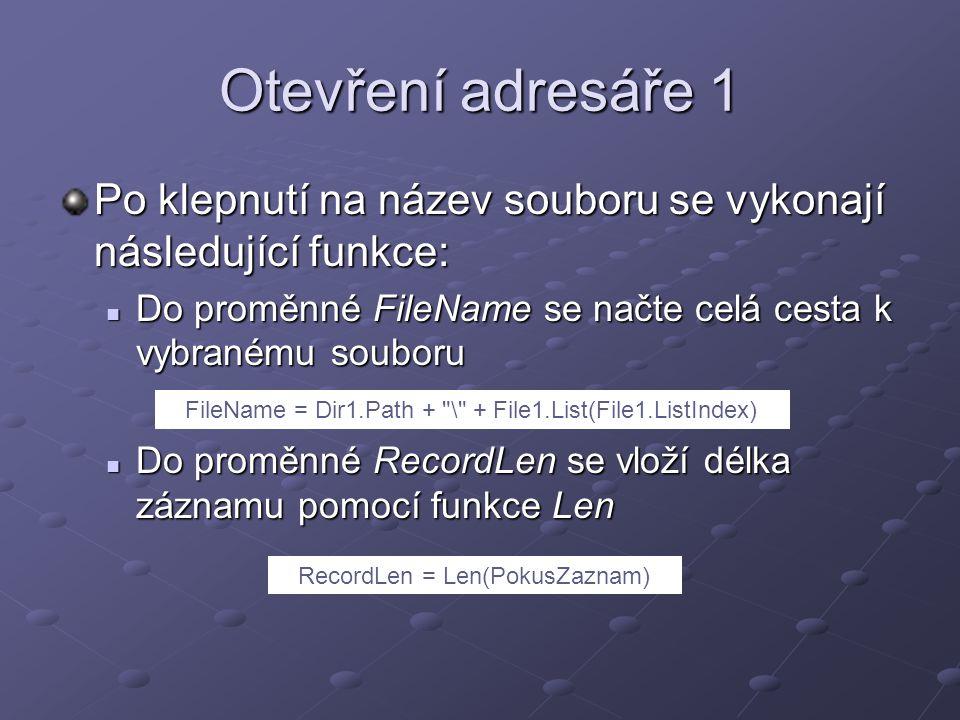 Otevření adresáře 1 Po klepnutí na název souboru se vykonají následující funkce: Do proměnné FileName se načte celá cesta k vybranému souboru Do proměnné FileName se načte celá cesta k vybranému souboru Do proměnné RecordLen se vloží délka záznamu pomocí funkce Len Do proměnné RecordLen se vloží délka záznamu pomocí funkce Len FileName = Dir1.Path + \ + File1.List(File1.ListIndex) RecordLen = Len(PokusZaznam)