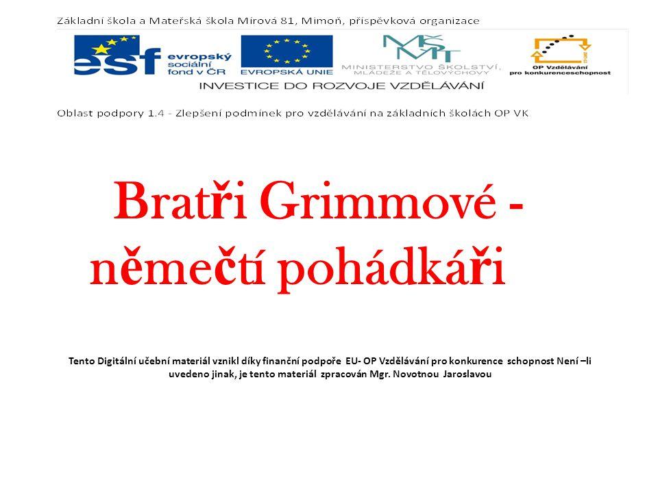 Brat ř i Grimmové - n ě me č tí pohádká ř i Tento Digitální učební materiál vznikl díky finanční podpoře EU- OP Vzdělávání pro konkurence schopnost Není –li uvedeno jinak, je tento materiál zpracován Mgr.