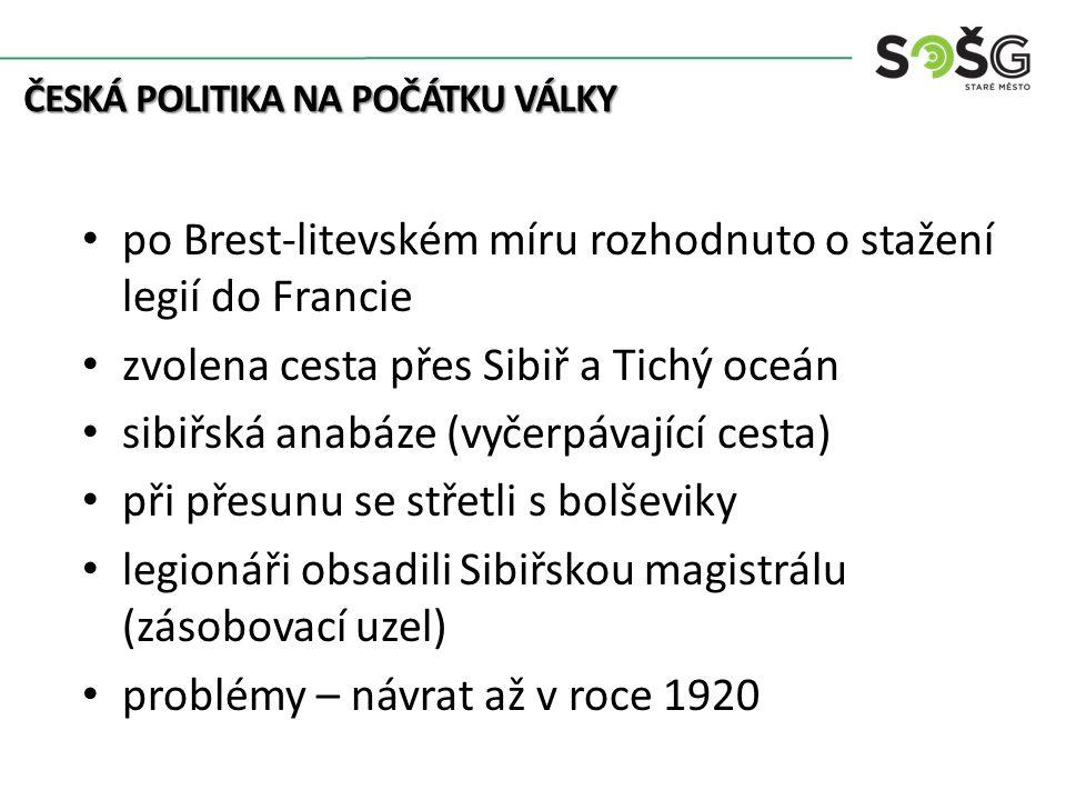 po Brest-litevském míru rozhodnuto o stažení legií do Francie zvolena cesta přes Sibiř a Tichý oceán sibiřská anabáze (vyčerpávající cesta) při přesunu se střetli s bolševiky legionáři obsadili Sibiřskou magistrálu (zásobovací uzel) problémy – návrat až v roce 1920 ČESKÁ POLITIKA NA POČÁTKU VÁLKY
