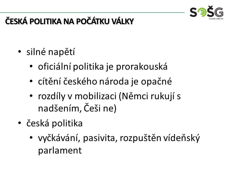 ČESKÁ POLITIKA NA POČÁTKU VÁLKY silné napětí oficiální politika je prorakouská cítění českého národa je opačné rozdíly v mobilizaci (Němci rukují s nadšením, Češi ne) česká politika vyčkávání, pasivita, rozpuštěn vídeňský parlament