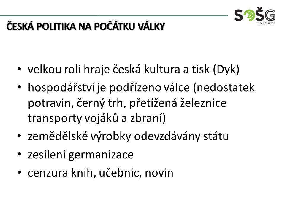 Kolonialismus velkou roli hraje česká kultura a tisk (Dyk) hospodářství je podřízeno válce (nedostatek potravin, černý trh, přetížená železnice transporty vojáků a zbraní) zemědělské výrobky odevzdávány státu zesílení germanizace cenzura knih, učebnic, novin ČESKÁ POLITIKA NA POČÁTKU VÁLKY