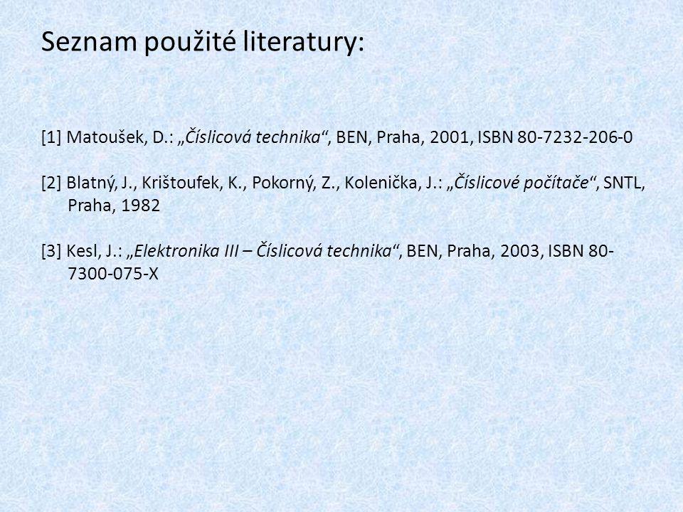 """Seznam použité literatury: [1] Matoušek, D.: """"Číslicová technika , BEN, Praha, 2001, ISBN 80-7232-206-0 [2] Blatný, J., Krištoufek, K., Pokorný, Z., Kolenička, J.: """"Číslicové počítače , SNTL, Praha, 1982 [3] Kesl, J.: """"Elektronika III – Číslicová technika , BEN, Praha, 2003, ISBN 80- 7300-075-X"""