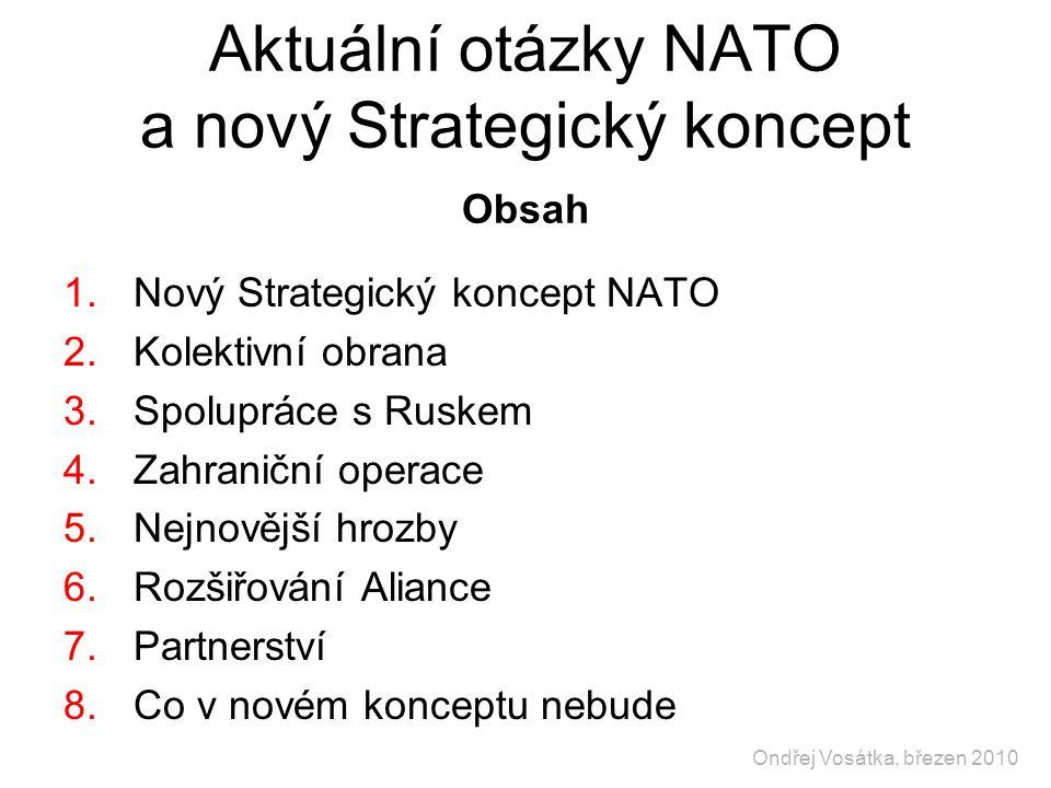 Aktuální otázky NATO a nový Strategický koncept Obsah 1.Nový Strategický koncept NATO 2.Kolektivní obrana 3.Spolupráce s Ruskem 4.Zahraniční operace 5.Nejnovější hrozby 6.Rozšiřování Aliance 7.Partnerství 8.Co v novém konceptu nebude Ondřej Vosátka, březen 2010