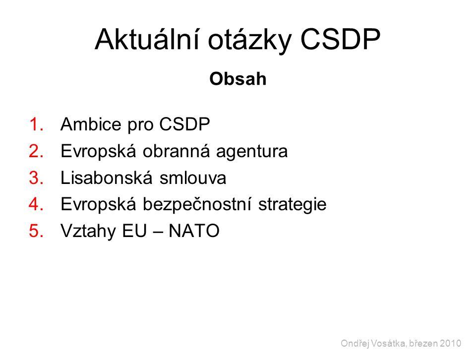 Aktuální otázky CSDP Obsah 1.Ambice pro CSDP 2.Evropská obranná agentura 3.Lisabonská smlouva 4.Evropská bezpečnostní strategie 5.Vztahy EU – NATO Ondřej Vosátka, březen 2010