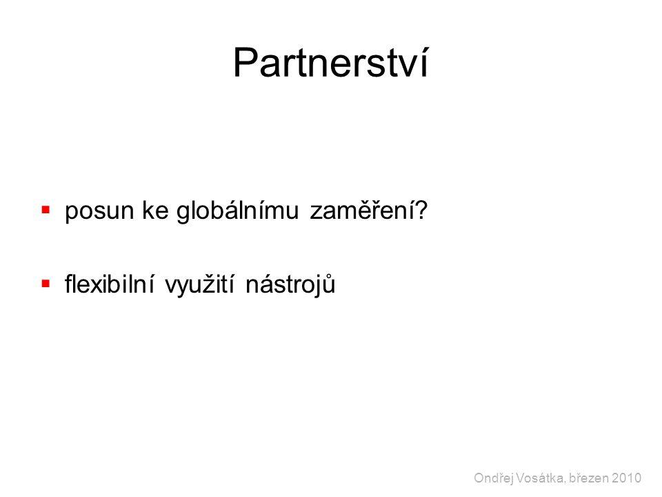 Partnerství  posun ke globálnímu zaměření?  flexibilní využití nástrojů Ondřej Vosátka, březen 2010
