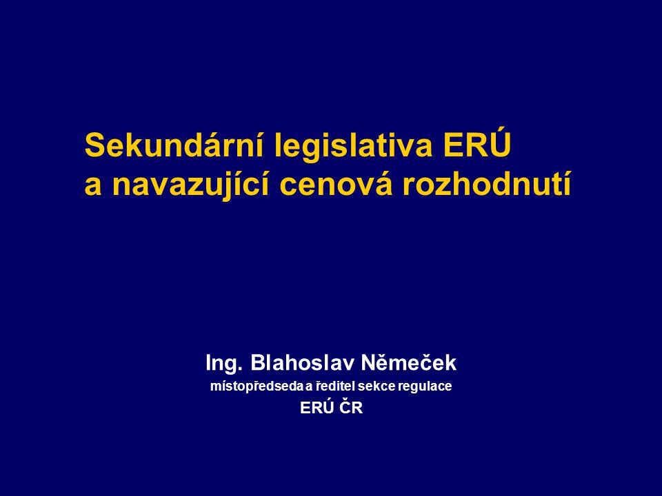 Sekundární legislativa ERÚ a navazující cenová rozhodnutí Ing. Blahoslav Němeček místopředseda a ředitel sekce regulace ERÚ ČR