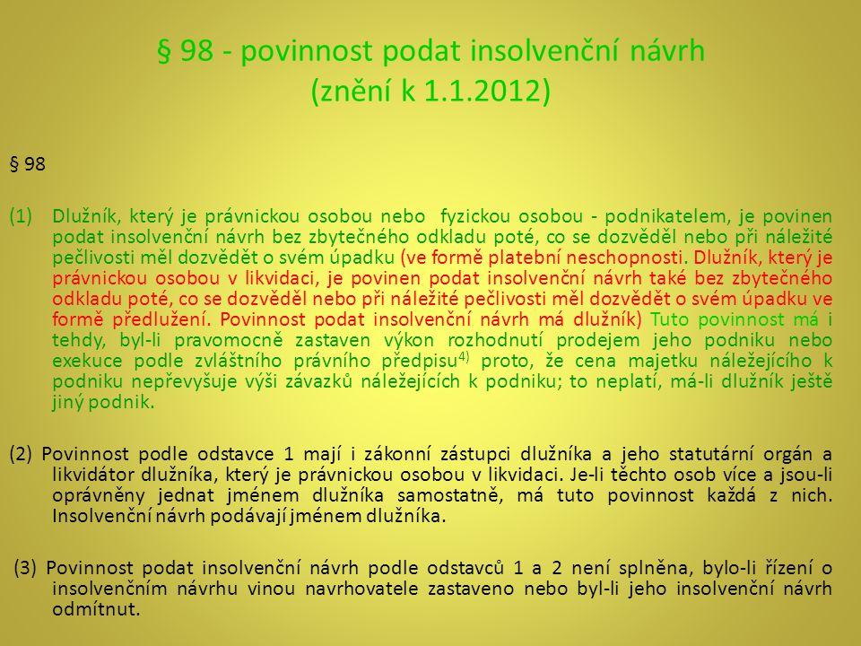 § 98 - povinnost podat insolvenční návrh (znění k 1.1.2012) § 98 (1)Dlužník, který je právnickou osobou nebo fyzickou osobou - podnikatelem, je povine