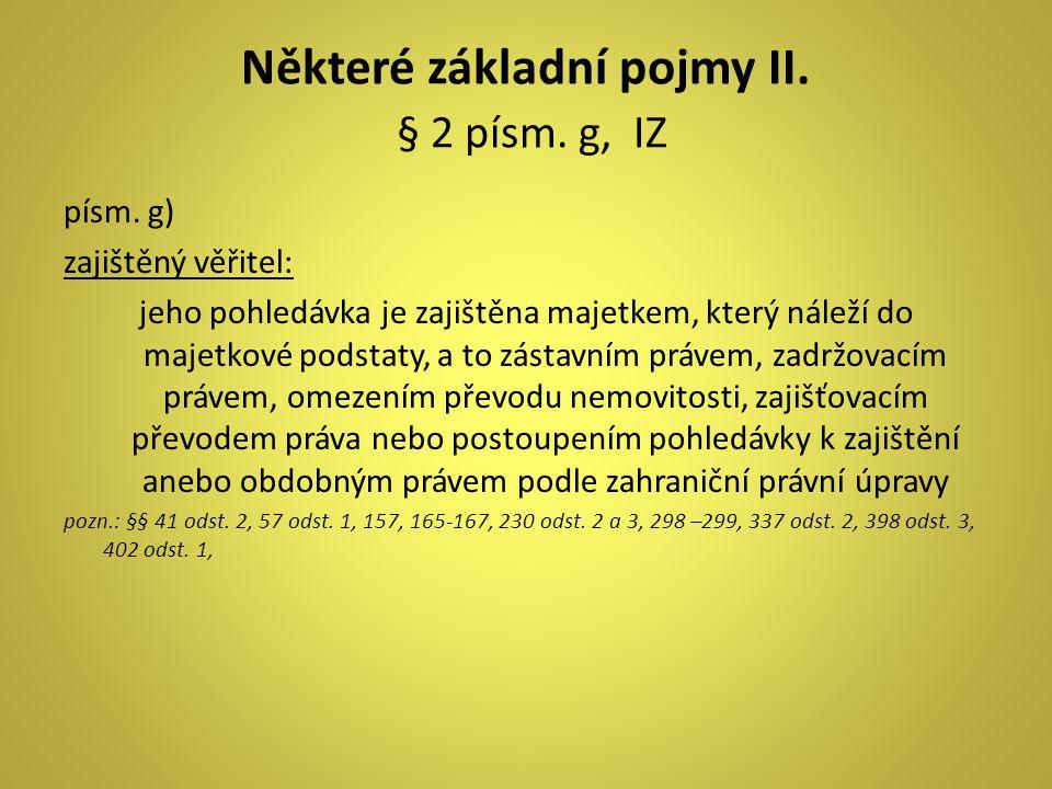 Některé základní pojmy II. § 2 písm. g, IZ písm. g) zajištěný věřitel: jeho pohledávka je zajištěna majetkem, který náleží do majetkové podstaty, a to