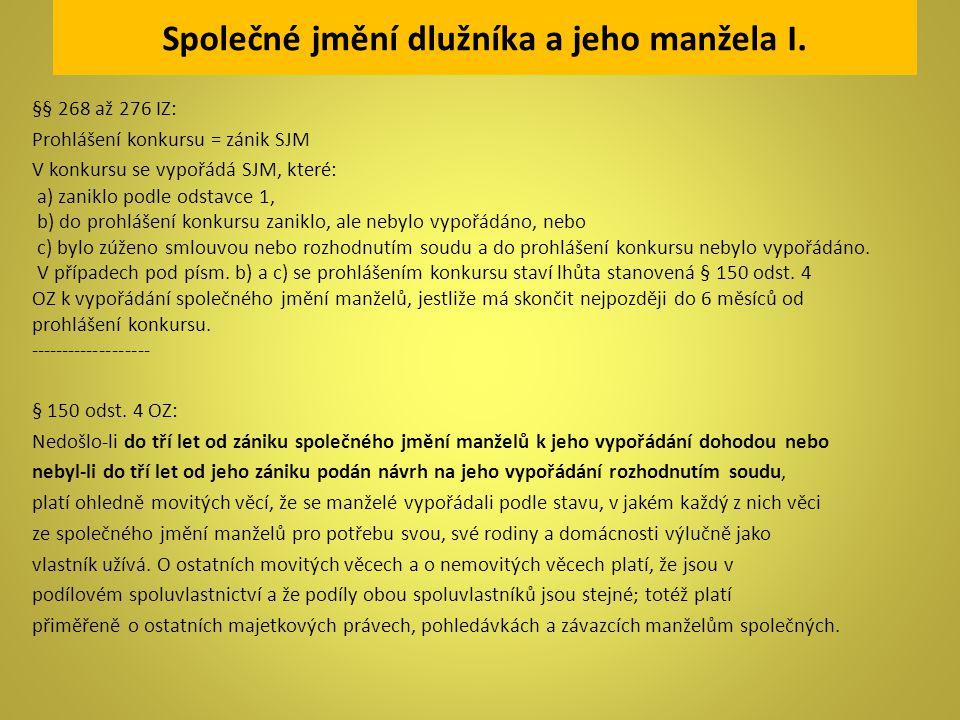 Společné jmění dlužníka a jeho manžela I. §§ 268 až 276 IZ: Prohlášení konkursu = zánik SJM V konkursu se vypořádá SJM, které: a) zaniklo podle odstav