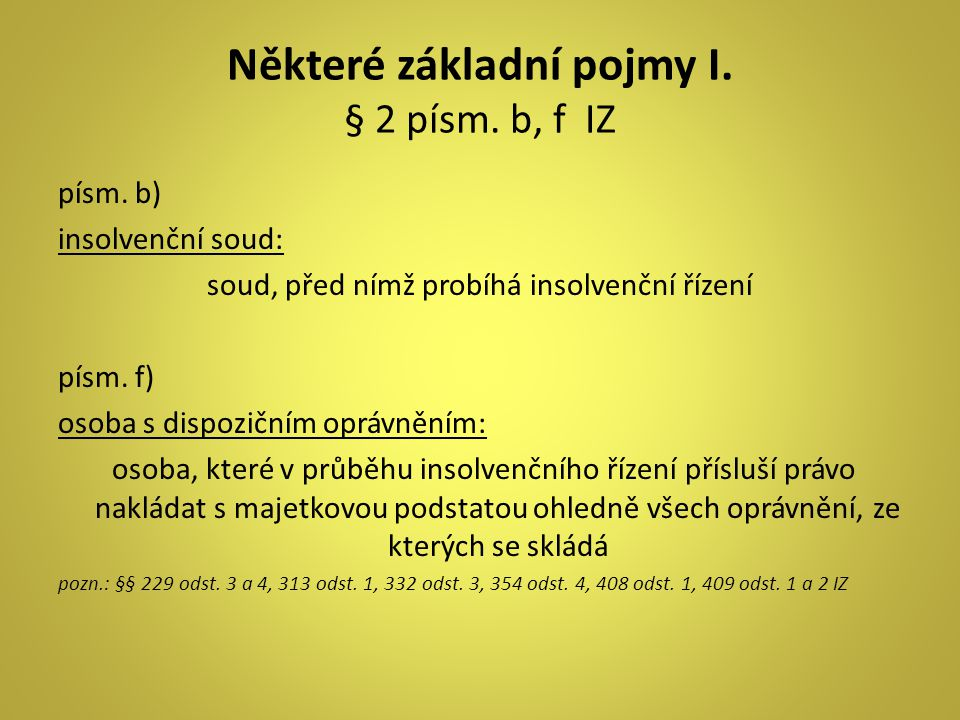Některé základní pojmy I. § 2 písm. b, f IZ písm. b) insolvenční soud: soud, před nímž probíhá insolvenční řízení písm. f) osoba s dispozičním oprávně