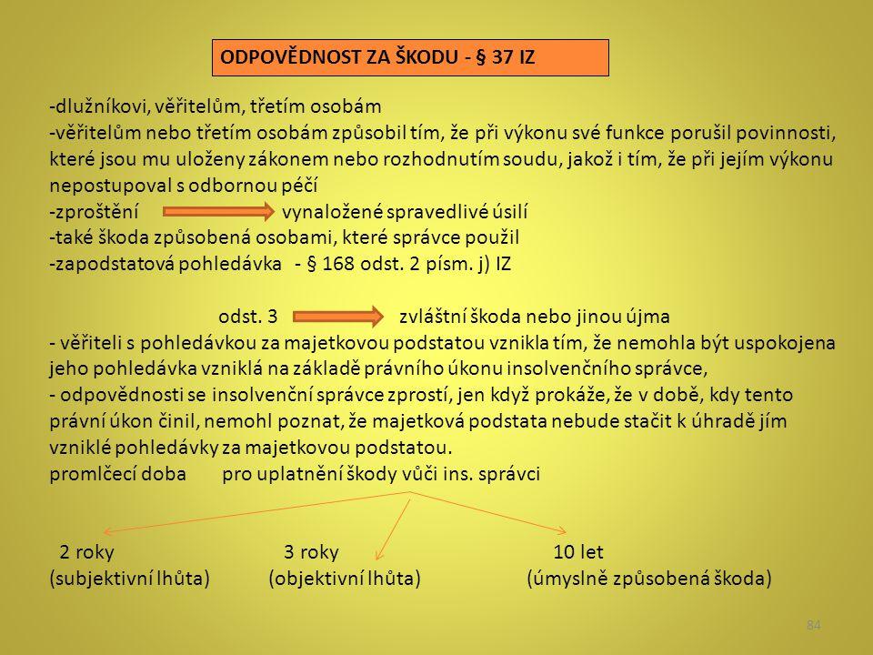 84 ODPOVĚDNOST ZA ŠKODU - § 37 IZ -dlužníkovi, věřitelům, třetím osobám -věřitelům nebo třetím osobám způsobil tím, že při výkonu své funkce porušil p