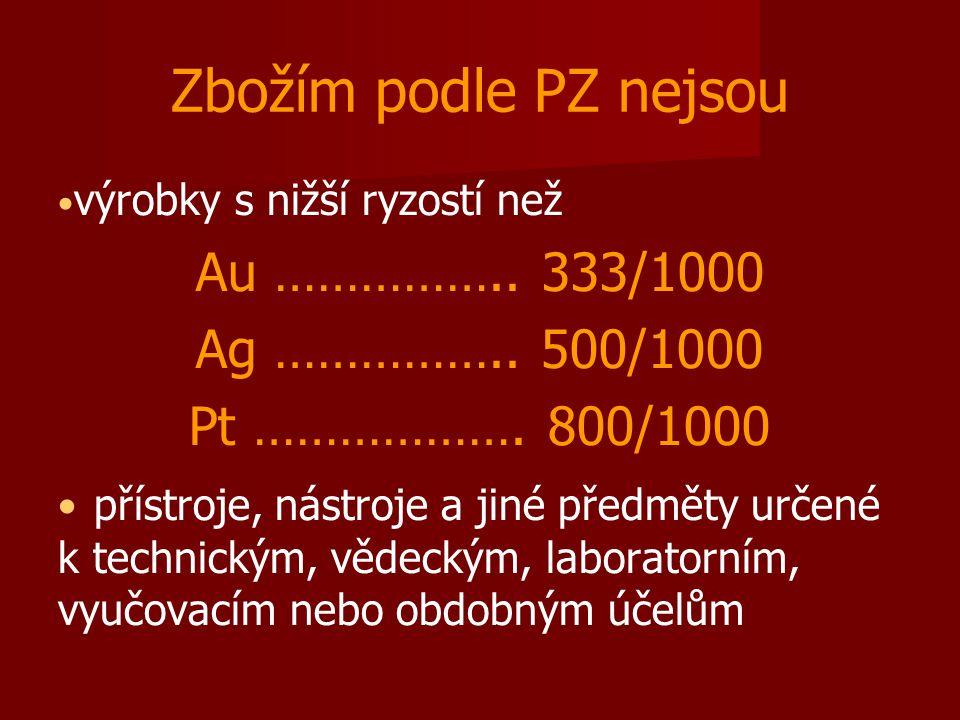 Zbožím podle PZ nejsou výrobky s nižší ryzostí než Au …………….. 333/1000 Ag …………….. 500/1000 Pt ………………. 800/1000 přístroje, nástroje a jiné předměty urč