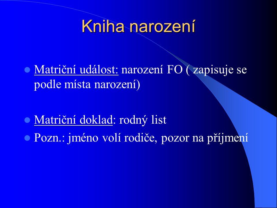 Kniha narození Matriční událost: narození FO ( zapisuje se podle místa narození) Matriční doklad: rodný list Pozn.: jméno volí rodiče, pozor na příjme