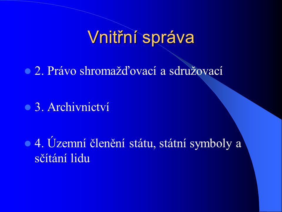 Vnitřní správa 2. Právo shromažďovací a sdružovací 3. Archivnictví 4. Územní členění státu, státní symboly a sčítání lidu