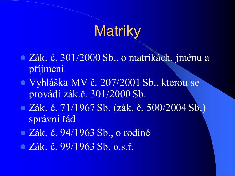 Matriky Zák. č. 301/2000 Sb., o matrikách, jménu a příjmení Vyhláška MV č. 207/2001 Sb., kterou se provádí zák.č. 301/2000 Sb. Zák. č. 71/1967 Sb. (zá